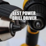 The Best Power Drill Driver of 201