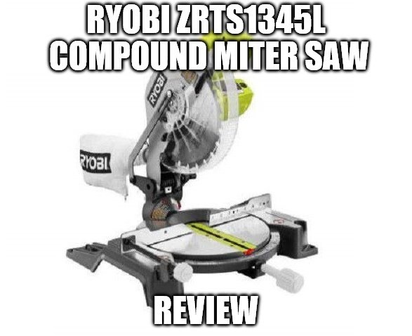 Ryobi ZRTS1345L Compound Miter Saw Review